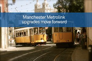 Manchester Metrolink upgrades move forward